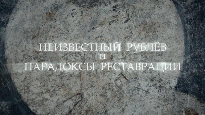 Неизвестный Рублев и парадоксы реставрации. ГТРК «Культура», 2016 г.